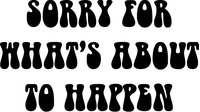 Sorry For What Is About To Happen Decal / Sticker 02