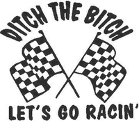 Ditch the Bitch Let's go Racin'  Decal / Sticker