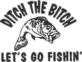 Ditch the Bitch Let's go Fishin'  Decal / Sticker